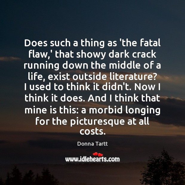 Does such a thing as 'the fatal flaw,' that showy dark Donna Tartt Picture Quote