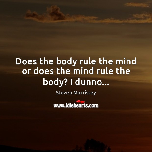 Image, Does the body rule the mind or does the mind rule the body? I dunno…