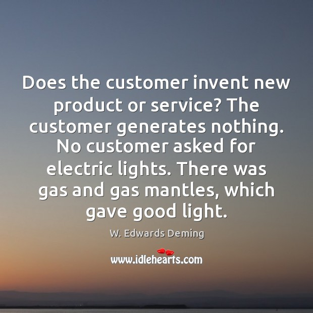 Does the customer invent new product or service? The customer generates nothing. W. Edwards Deming Picture Quote