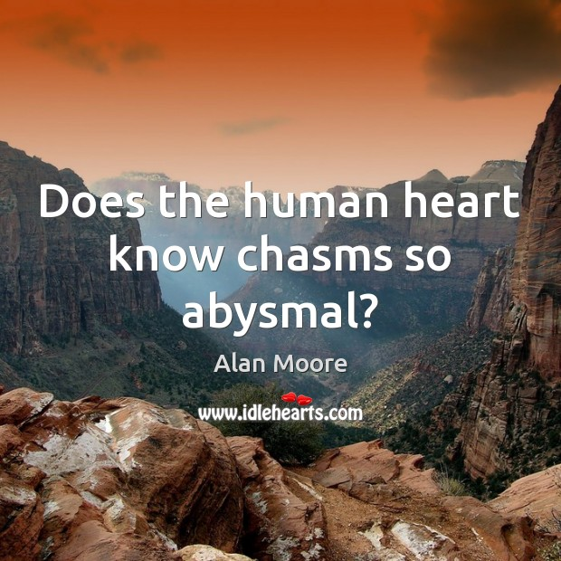 Does the human heart know chasms so abysmal? Alan Moore Picture Quote