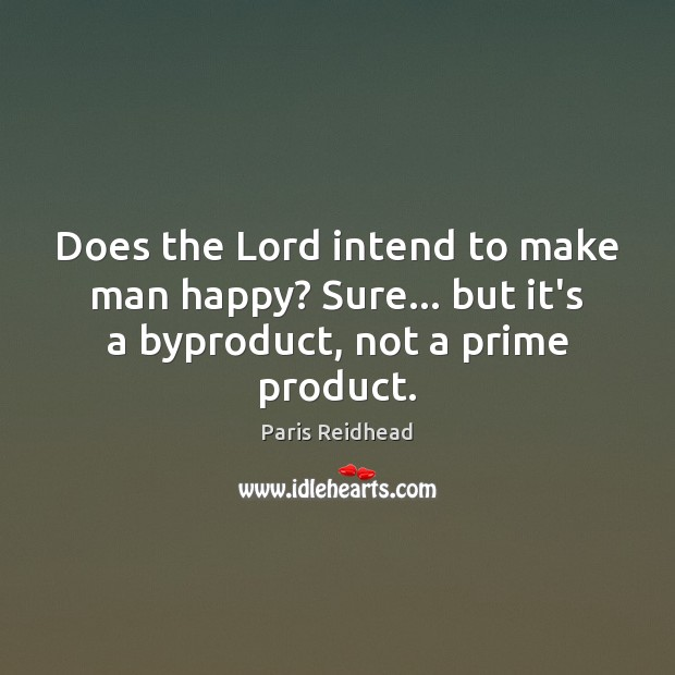 Does the Lord intend to make man happy? Sure… but it's a byproduct, not a prime product. Paris Reidhead Picture Quote