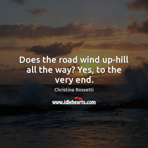 Does the road wind up-hill all the way? Yes, to the very end. Christina Rossetti Picture Quote