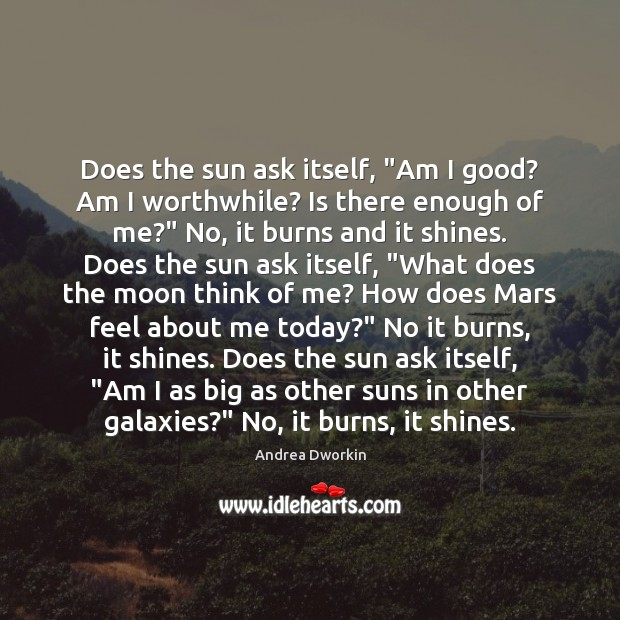 """Does the sun ask itself, """"Am I good? Am I worthwhile? Is Andrea Dworkin Picture Quote"""