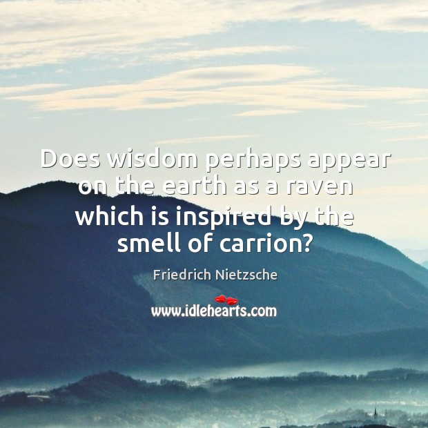 Does wisdom perhaps appear on the earth as a raven which is inspired by the smell of carrion? Image