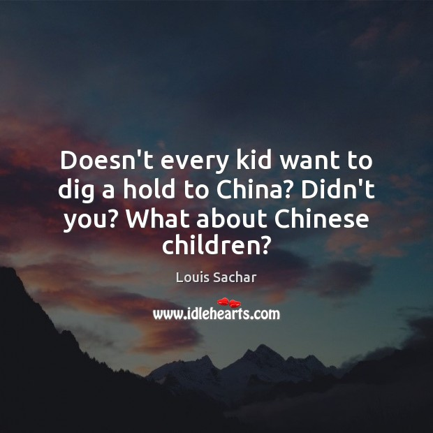 Doesn't every kid want to dig a hold to China? Didn't you? What about Chinese children? Louis Sachar Picture Quote