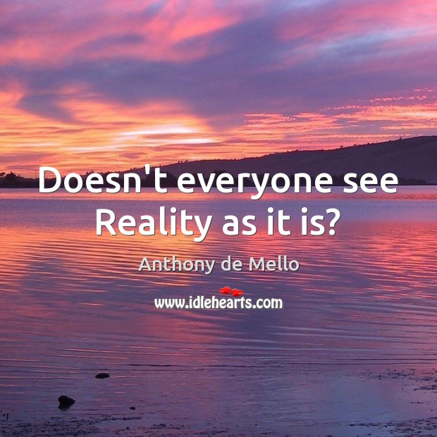Doesn't everyone see Reality as it is? Anthony de Mello Picture Quote