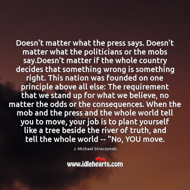 Doesn't matter what the press says. Doesn't matter what the politicians or J. Michael Straczynski Picture Quote