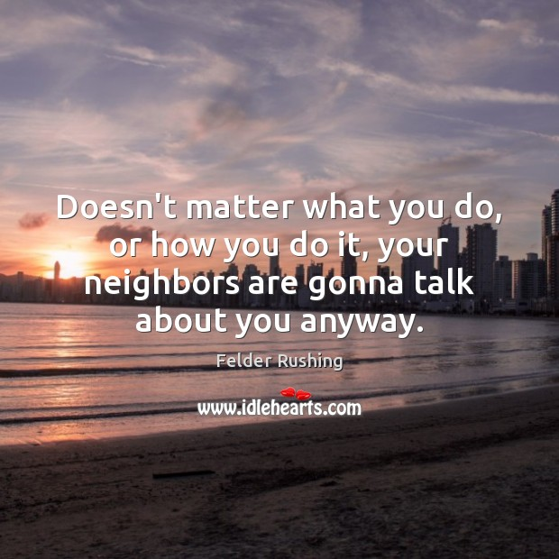 Doesn't matter what you do, or how you do it, your neighbors Image