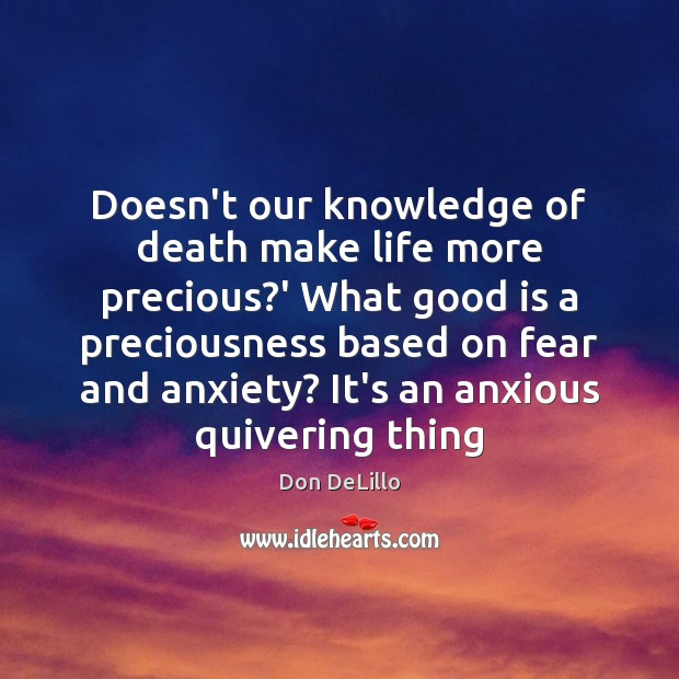Doesn't our knowledge of death make life more precious?' What good Don DeLillo Picture Quote