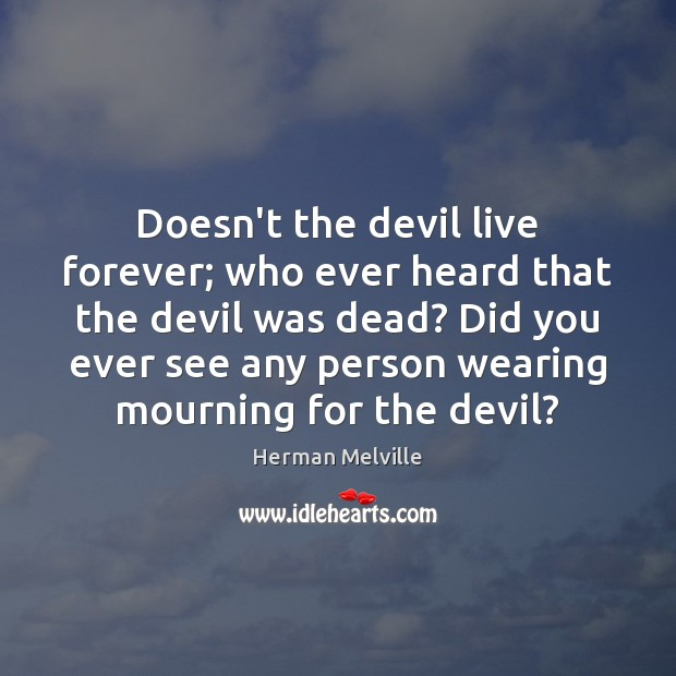 Doesn't the devil live forever; who ever heard that the devil was Image