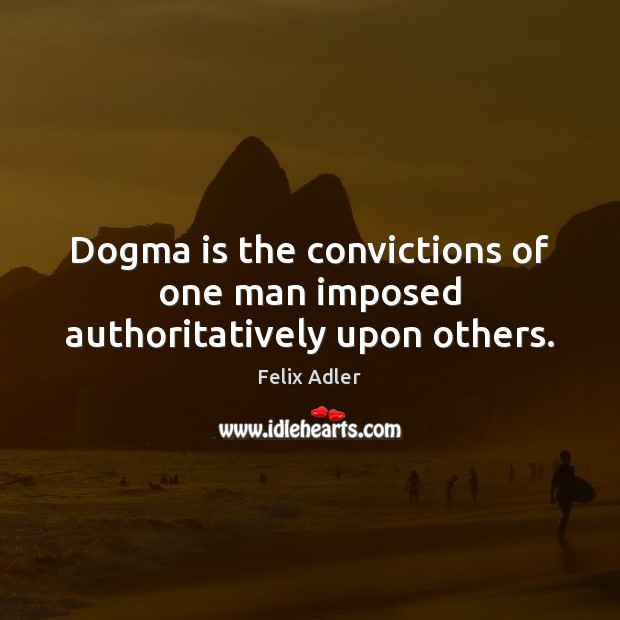 Dogma is the convictions of one man imposed authoritatively upon others. Felix Adler Picture Quote