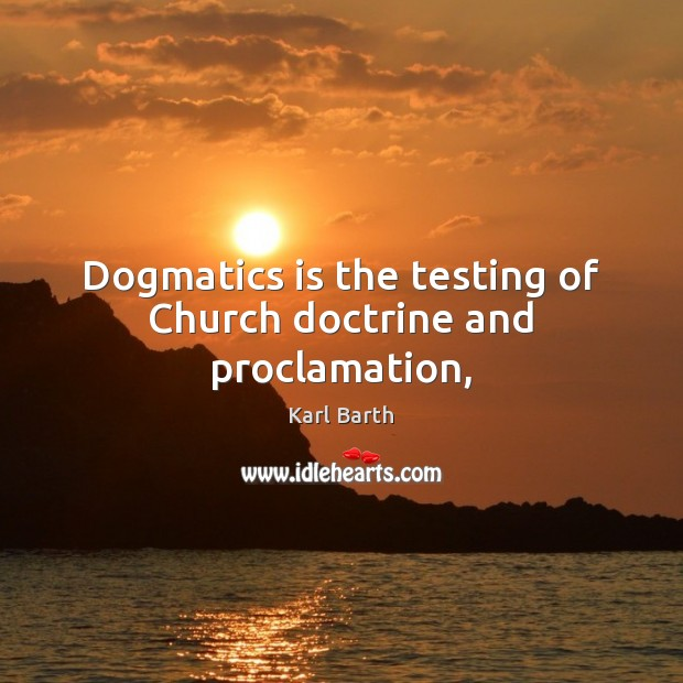 Dogmatics is the testing of Church doctrine and proclamation, Karl Barth Picture Quote