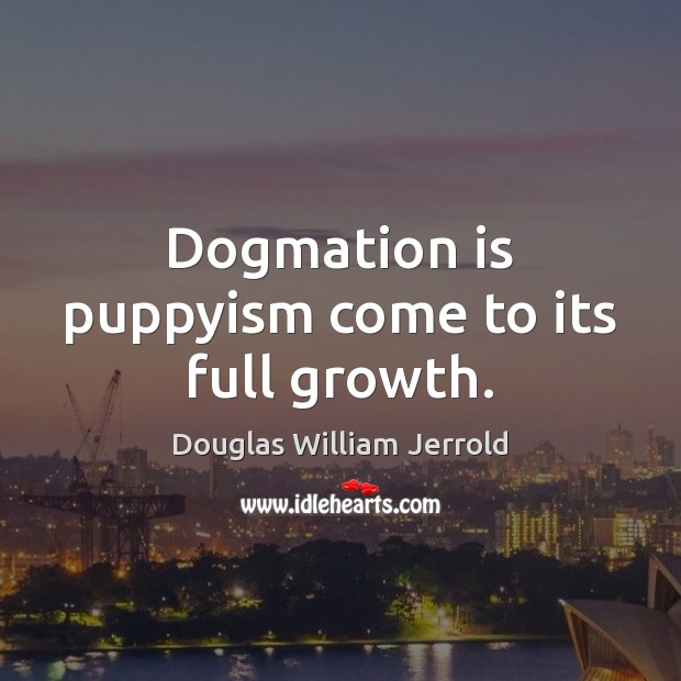 Douglas William Jerrold Picture Quote image saying: Dogmation is puppyism come to its full growth.