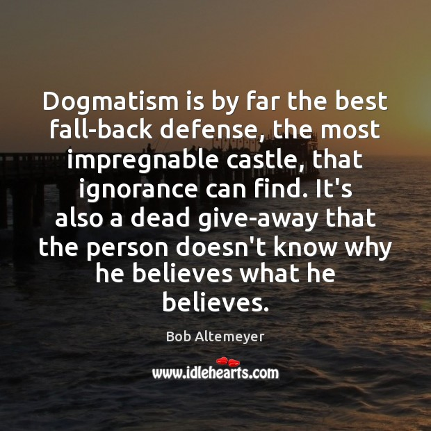 Image, Dogmatism is by far the best fall-back defense, the most impregnable castle,