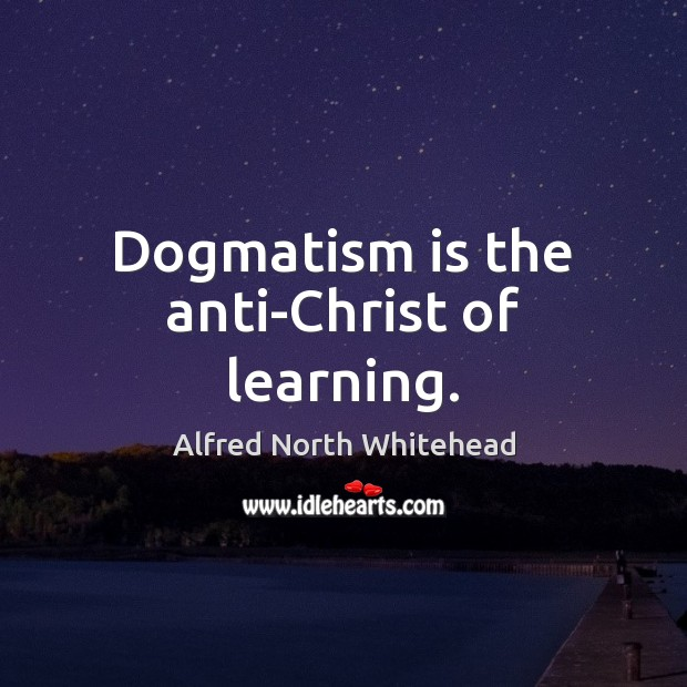 Image, Dogmatism is the anti-Christ of learning.