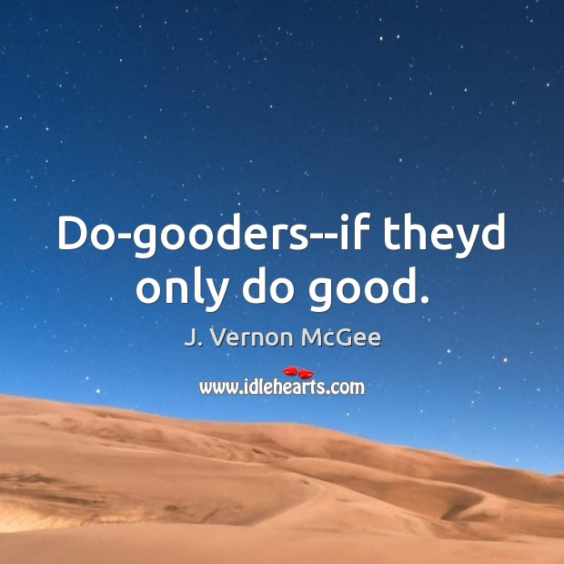 Do-gooders–if theyd only do good. J. Vernon McGee Picture Quote