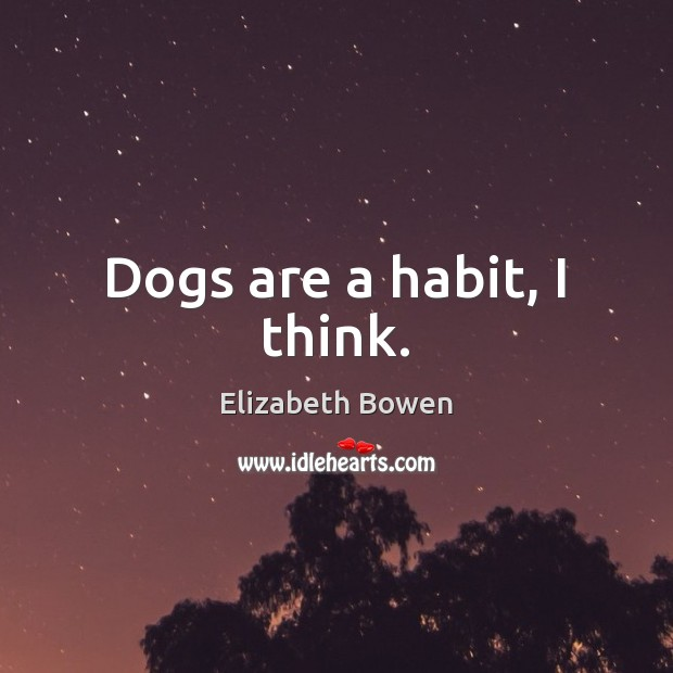 Dogs are a habit, I think. Elizabeth Bowen Picture Quote