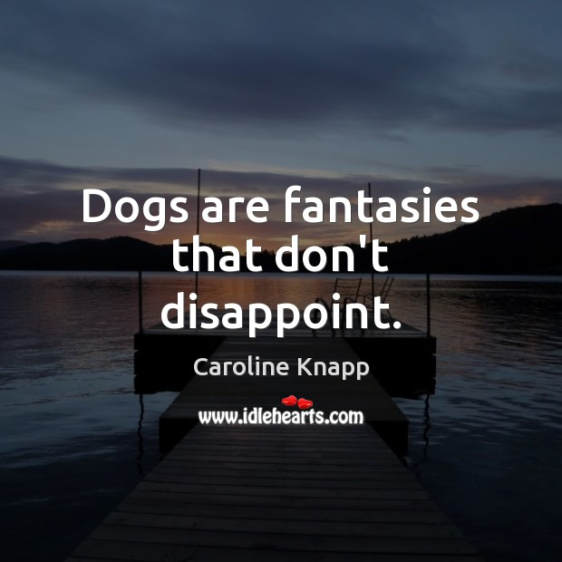 Dogs are fantasies that don't disappoint. Caroline Knapp Picture Quote