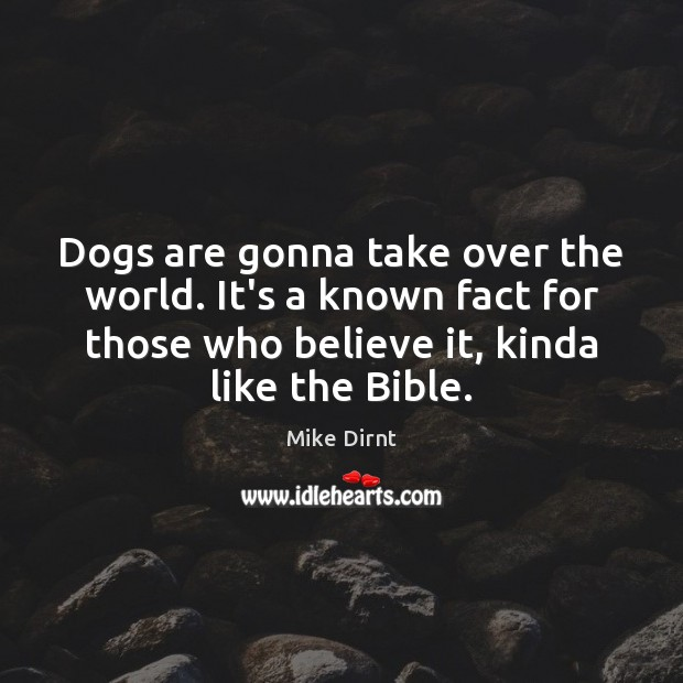 Dogs are gonna take over the world. It's a known fact for Mike Dirnt Picture Quote