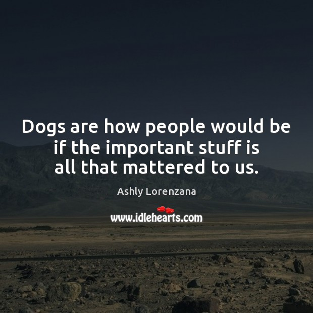 Dogs are how people would be if the important stuff is all that mattered to us. Image