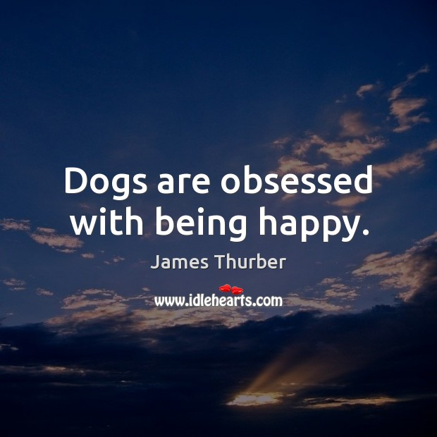 Dogs are obsessed with being happy. James Thurber Picture Quote