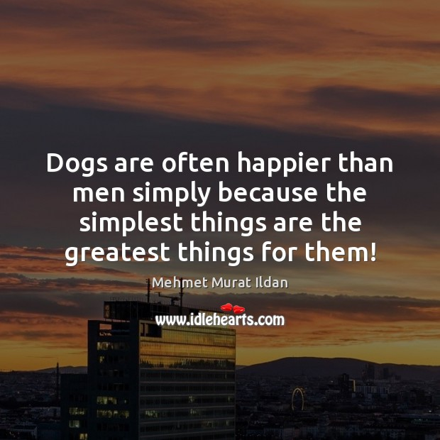 Image, Dogs are often happier than men simply because the simplest things are