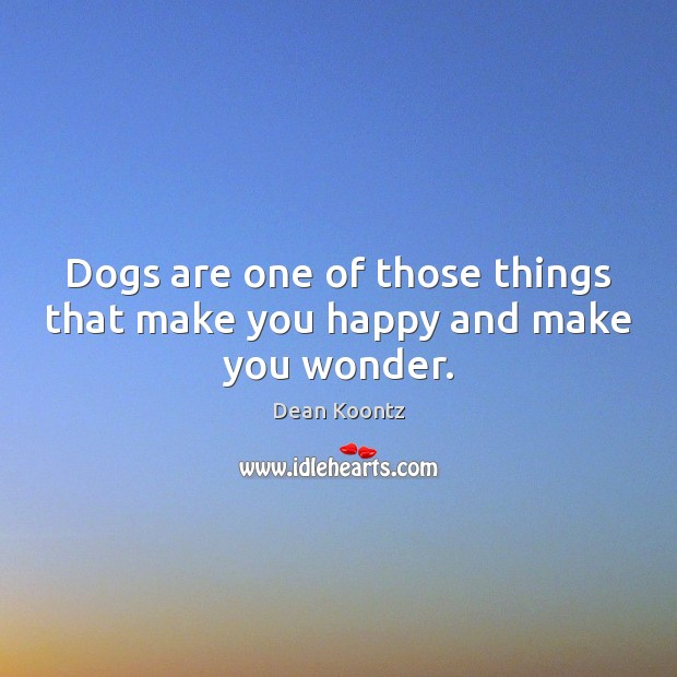 Dogs are one of those things that make you happy and make you wonder. Dean Koontz Picture Quote