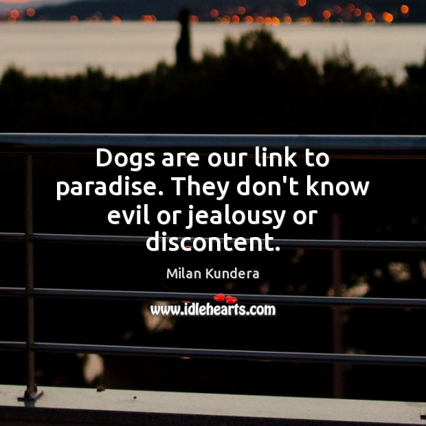 Image, Dogs are our link to paradise. They don't know evil or jealousy or discontent.