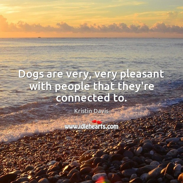 Kristin Davis Picture Quote image saying: Dogs are very, very pleasant with people that they're connected to.