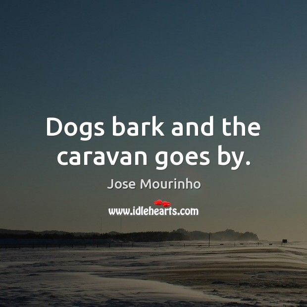 Dogs bark and the caravan goes by. Image