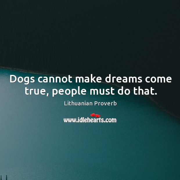 Dogs cannot make dreams come true, people must do that. Lithuanian Proverbs Image