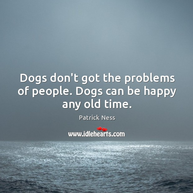 Dogs don't got the problems of people. Dogs can be happy any old time. Image