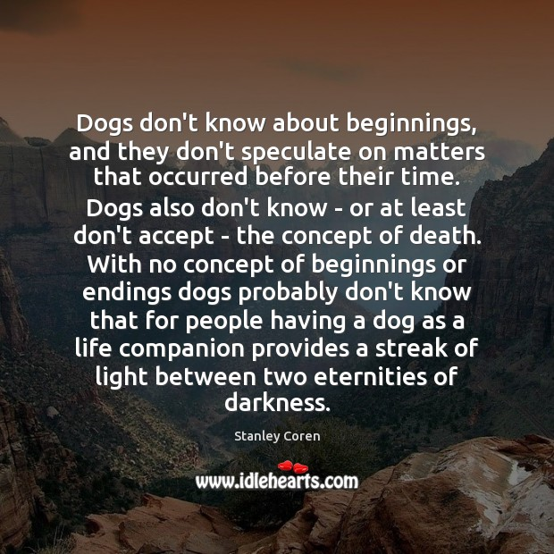 Dogs don't know about beginnings, and they don't speculate on matters that Image