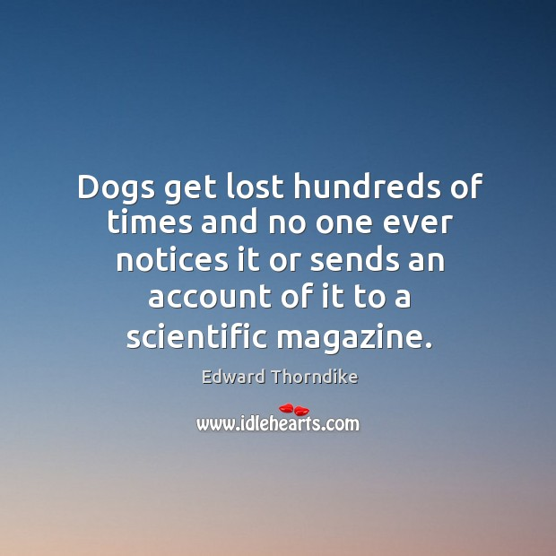 Dogs get lost hundreds of times and no one ever notices it or sends an account of it to a scientific magazine. Edward Thorndike Picture Quote