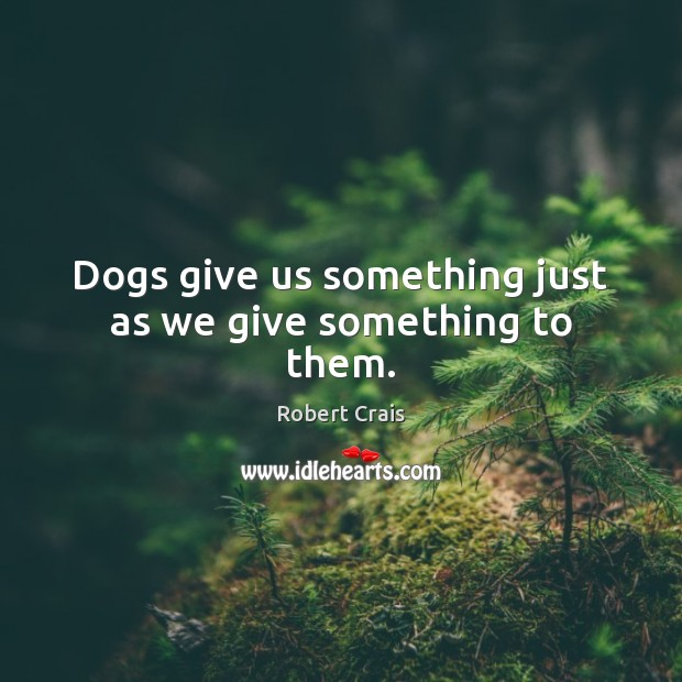 Dogs give us something just as we give something to them. Robert Crais Picture Quote