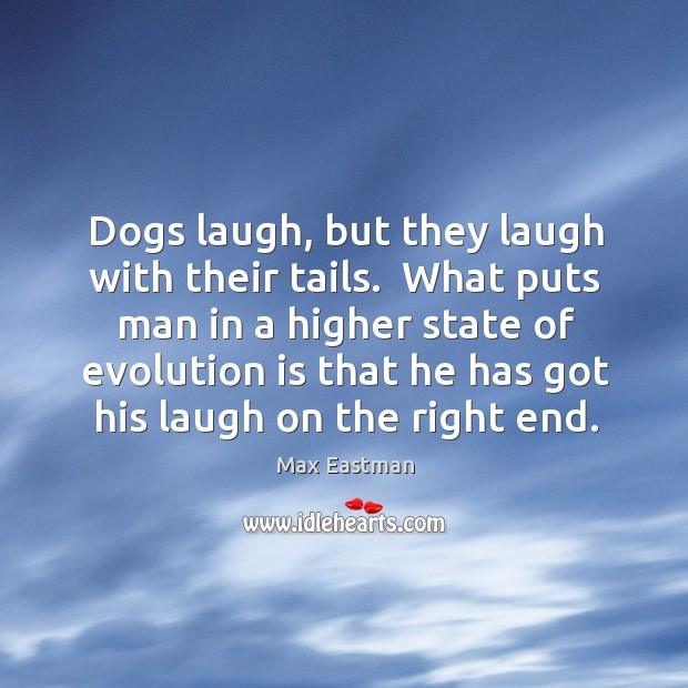 Dogs laugh, but they laugh with their tails.  What puts man in Image