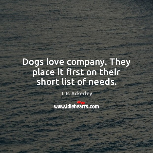 Dogs love company. They place it first on their short list of needs. J. R. Ackerley Picture Quote