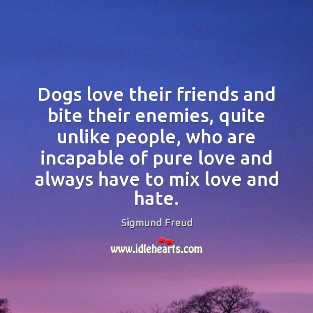 Dogs love their friends and bite their enemies, quite unlike people, who Love and Hate Quotes Image
