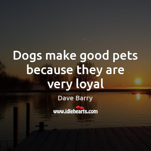 Dogs make good pets because they are very loyal Dave Barry Picture Quote