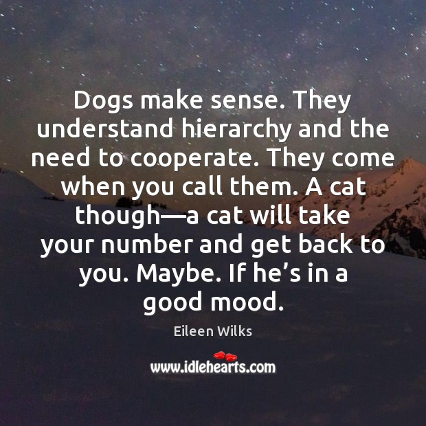 Dogs make sense. They understand hierarchy and the need to cooperate. They Cooperate Quotes Image