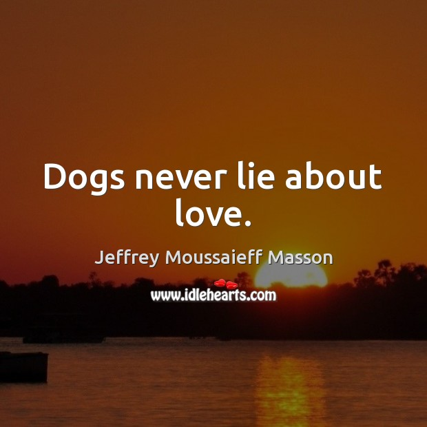 Image, Dogs never lie about love.