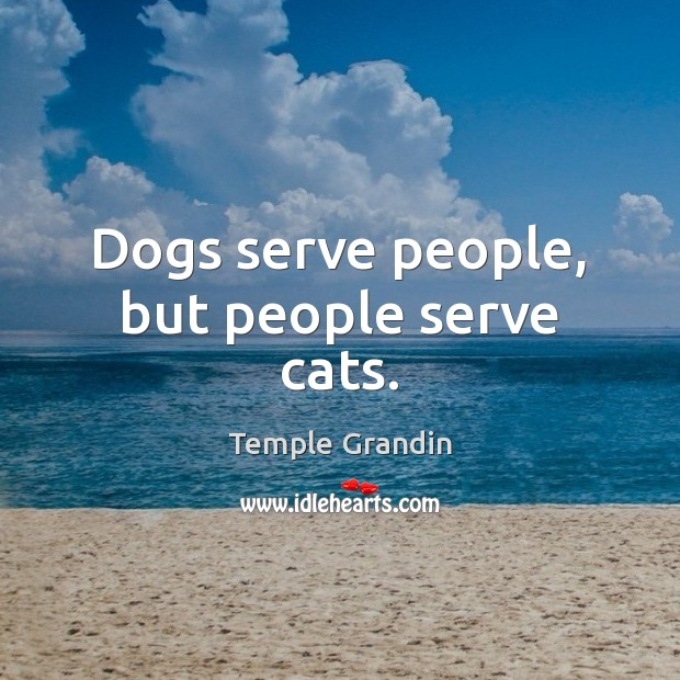 Dogs serve people, but people serve cats. Temple Grandin Picture Quote