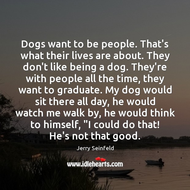 Dogs want to be people. That's what their lives are about. They Jerry Seinfeld Picture Quote