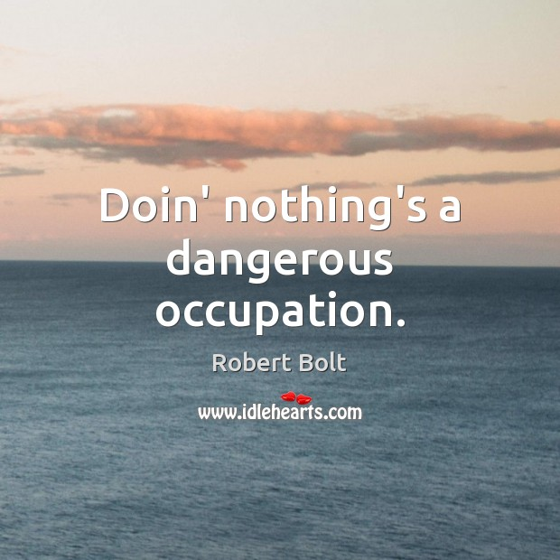 Doin' nothing's a dangerous occupation. Image