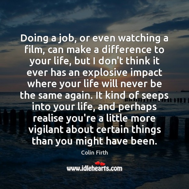Doing a job, or even watching a film, can make a difference Colin Firth Picture Quote