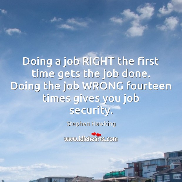Doing a job RIGHT the first time gets the job done. Doing Stephen Hawking Picture Quote