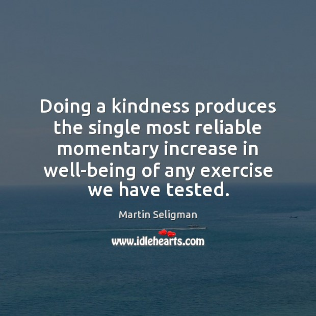Doing a kindness produces the single most reliable momentary increase in well-being Martin Seligman Picture Quote