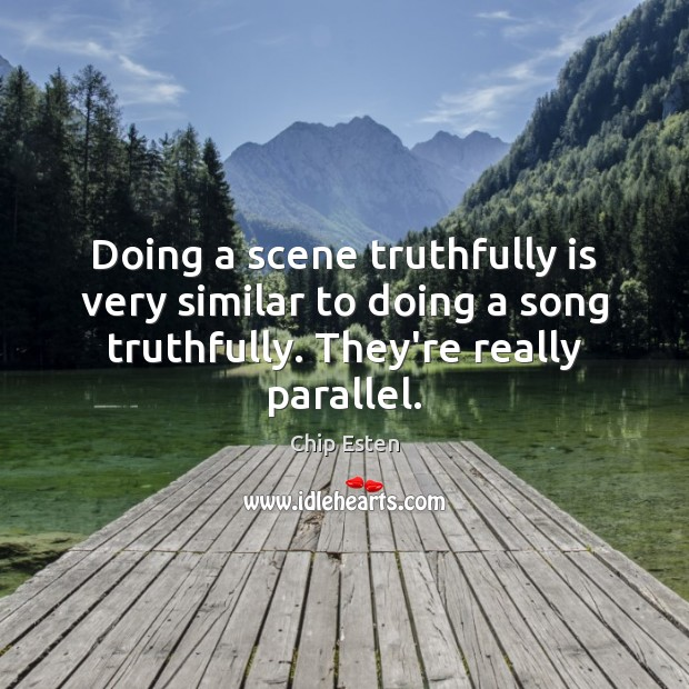 Doing a scene truthfully is very similar to doing a song truthfully. Image