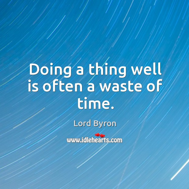 Doing a thing well is often a waste of time. Image