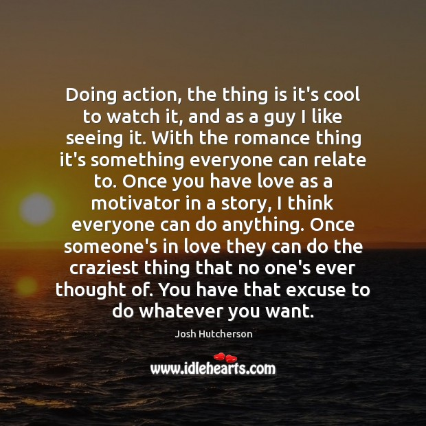 Doing action, the thing is it's cool to watch it, and as Josh Hutcherson Picture Quote